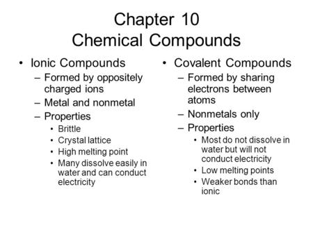 Chapter 10 Chemical Compounds Ionic Compounds –Formed by oppositely charged ions –Metal and nonmetal –Properties Brittle Crystal lattice High melting point.