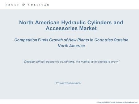 © Copyright 2003 Frost & Sullivan. All Rights Reserved. North American Hydraulic Cylinders and Accessories Market Competition Fuels Growth of New Plants.