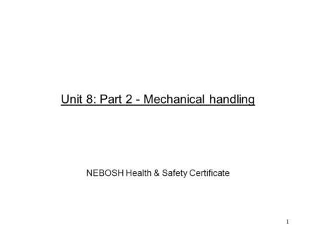 1 Unit 8: Part 2 - Mechanical handling NEBOSH Health & Safety Certificate.