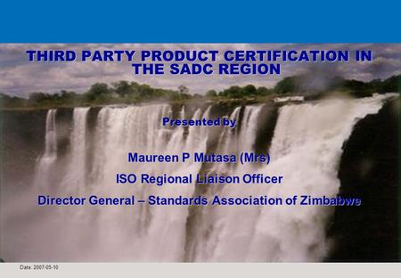 Date: 2007-05-10 1 THIRD PARTY PRODUCT CERTIFICATION IN THE SADC REGION Presented by Maureen P Mutasa (Mrs) ISO Regional Liaison Officer Director General.