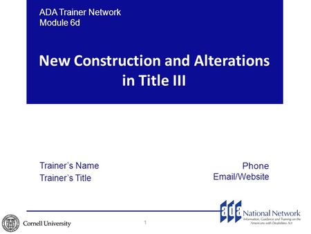 New Construction and Alterations in Title III 1 ADA Trainer Network Module 6d Trainer's Name Trainer's Title Phone Email/Website.
