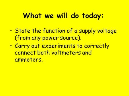 What we will do today: State the function of a supply voltage (from any power source). Carry out experiments to correctly connect both voltmeters and ammeters.