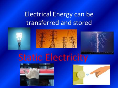 Electrical Energy can be transferred and stored Static Electricity.