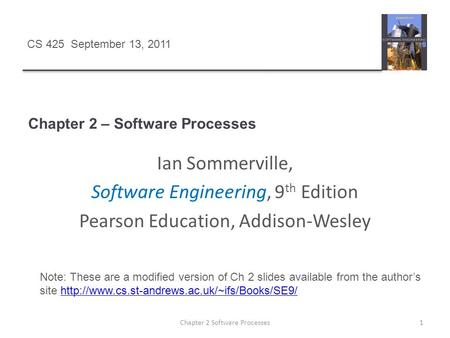 Chapter 2 – Software Processes 1Chapter 2 Software Processes Ian Sommerville, Software Engineering, 9 th Edition Pearson Education, Addison-Wesley Note: