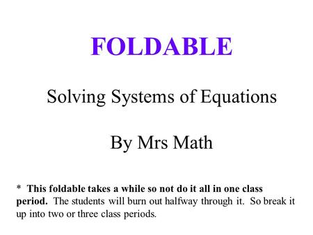 FOLDABLE Solving Systems of Equations By Mrs Math * This foldable takes a while so not do it all in one class period. The students will burn out halfway.