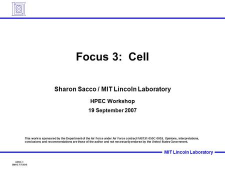 HPEC-1 SMHS 7/7/2016 MIT Lincoln Laboratory Focus 3: Cell Sharon Sacco / MIT Lincoln Laboratory HPEC Workshop 19 September 2007 This work is sponsored.