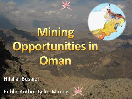 Hilal al-Busaidi Public Authority for Mining. Mining History in Oman Presence of Minerals in Oman Mining Sector in Oman Mining Investment Opportunities.