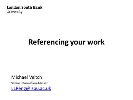 Referencing your work Michael Veitch Senior Information Adviser
