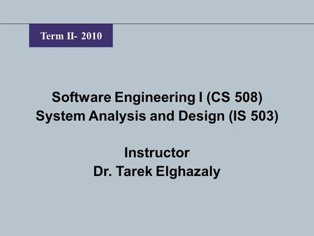 Term II- 2010 Software Engineering I (CS 508) System Analysis and Design (IS 503) Instructor Dr. Tarek Elghazaly.