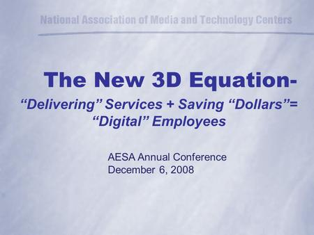 "The New 3D Equation- ""Delivering"" Services + Saving ""Dollars""= ""Digital"" Employees AESA Annual Conference December 6, 2008."