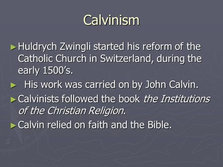 Calvinism ► Huldrych Zwingli started his reform of the Catholic Church in Switzerland, during the early 1500's. ► His work was carried on by John Calvin.