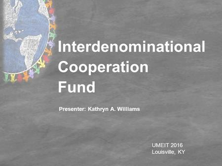 Interdenominational Cooperation Fund UMEIT 2016 Louisville, KY Presenter: Kathryn A. Williams.