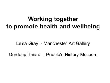Working together to promote health and wellbeing Leisa Gray - Manchester Art Gallery Gurdeep Thiara - People's History Museum.