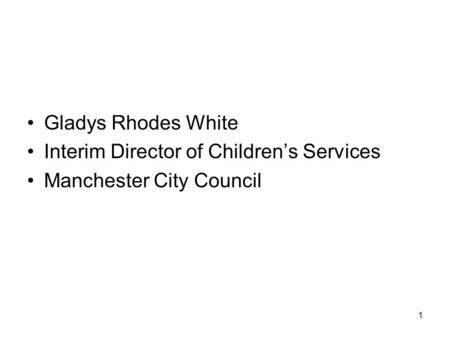 1 Gladys Rhodes White Interim Director of Children's Services Manchester City Council.