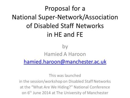 Proposal for a National Super-Network/Association of Disabled Staff Networks in HE and FE by Hamied A Haroon This was launched.