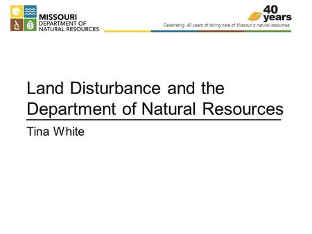 Celebrating 40 years of taking care of Missouri's natural resources. Land Disturbance and the Department of Natural Resources Tina White.