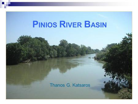 P INIOS R IVER B ASIN Thanos G. Katsaros. PINIOS PILOT RIVER BASIN Central section of mainland Greece, in Thessaly (Thessalia) Water Region Pinios River.