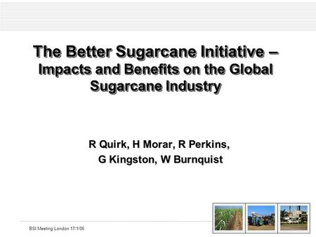 BSI Meeting London 17/1/06 The Better Sugarcane Initiative – Impacts and Benefits on the Global Sugarcane Industry R Quirk, H Morar, R Perkins, G Kingston,