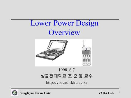 VADA Lab.SungKyunKwan Univ. 1 Lower Power Design Overview 1998. 6.7 성균관대학교 조 준 동 교수