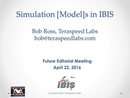 Simulation [Model]s in IBIS Bob Ross, Teraspeed Labs Future Editorial Meeting April 22, 2016 Copyright 2016 Teraspeed Labs 1.