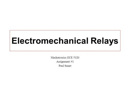 Electromechanical Relays Mechatronics ECE 5320 Assignment #1 Paul Smart.