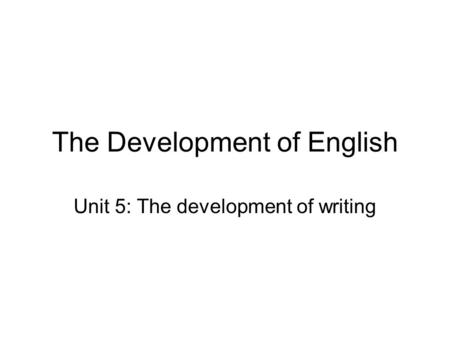 The Development of English Unit 5: The development of writing.