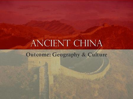 Ancient China Outcome: Geography & Culture. China.