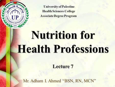 "Nutrition for Health Professions Lecture 7 Mr. Adham I. Ahmed ""BSN, RN, MCN"" University of Palestine Health Sciences College Associate Degree Program."