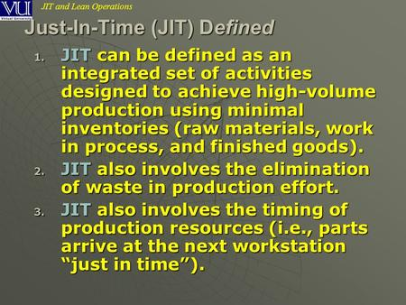 JIT and Lean Operations Just-In-Time (JIT) Defined 1. JIT can be defined as an integrated set of activities designed to achieve high-volume production.