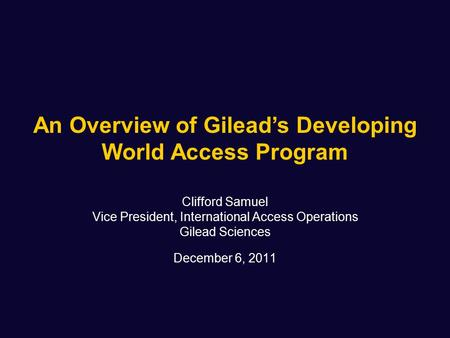 Clifford Samuel Vice President, International Access Operations Gilead Sciences December 6, 2011 An Overview of Gilead's Developing World Access Program.