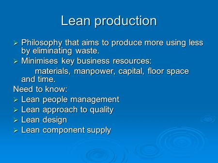Lean production  Philosophy that aims to produce more using less by eliminating waste.  Minimises key business resources: materials, manpower, capital,