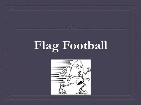 Flag Football. What is Flag Football?  Flag is a modified version of tackle football  Flag provides participants with the opportunity to develop many.