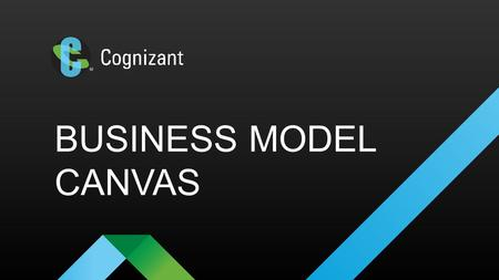 BUSINESS MODEL CANVAS. © 2016 Cognizant WHAT TO USE IT FOR? What the product hopes to accomplish can be summarized in the Business Model Canvas. This.