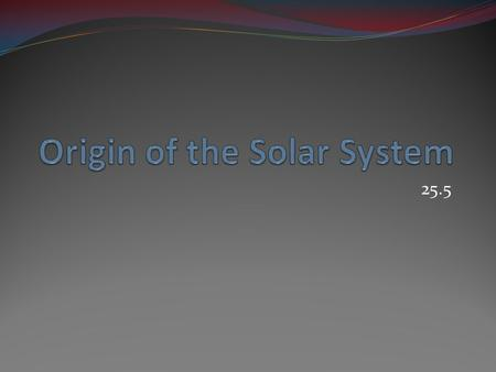 25.5. Any theory about the origin of the solar system must explain why all of the planets' orbits lie more or less in a plane Why all of the planets orbit.