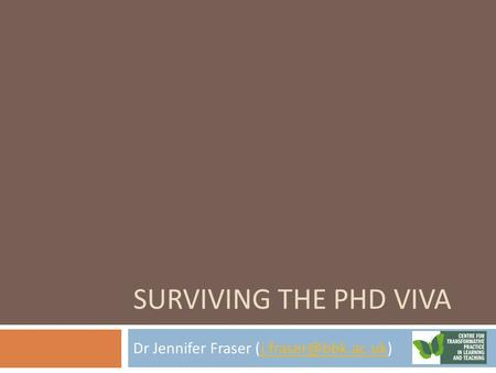 SURVIVING THE PHD VIVA Dr Jennifer Fraser