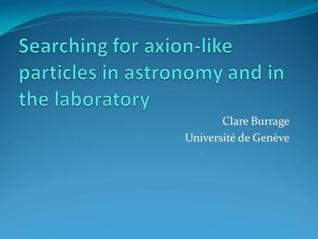 Clare Burrage Université de Genève. Axion-like particles (ALPs) are scalars or pseudo-scalars which couple to photons Scalars Pseudo-scalars Assume no.