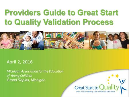 Providers Guide to Great Start to Quality Validation Process April 2, 2016 Michigan Association for the Education of Young Children Grand Rapids, Michigan.