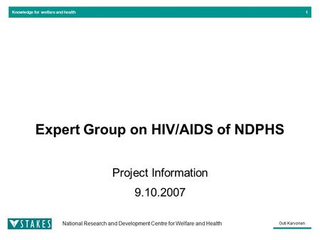 Knowledge for welfare and health National Research and Development Centre for Welfare and Health Outi Karvonen 1 Expert Group on HIV/AIDS of NDPHS Project.