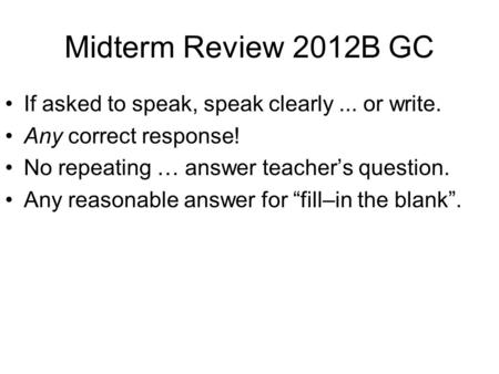 Midterm Review 2012B GC If asked to speak, speak clearly... or write. Any correct response! No repeating … answer teacher's question. Any reasonable answer.