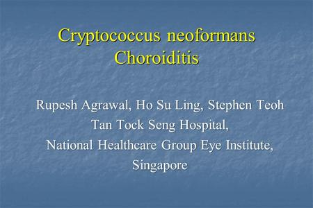 Cryptococcus neoformans Choroiditis Rupesh Agrawal, Ho Su Ling, Stephen Teoh Tan Tock Seng Hospital, National Healthcare Group Eye Institute, Singapore.