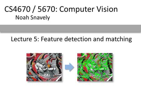 Lecture 5: Feature detection and matching CS4670 / 5670: Computer Vision Noah Snavely.
