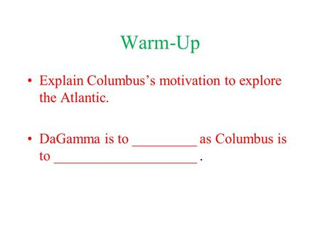 Warm-Up Explain Columbus's motivation to explore the Atlantic. DaGamma is to _________ as Columbus is to ____________________.