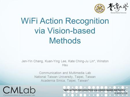 WiFi Action Recognition via Vision-based Methods Jen-Yin Chang, Kuan-Ying Lee, Kate Ching-Ju Lin*, Winston Hsu Communication and Multimedia Lab National.