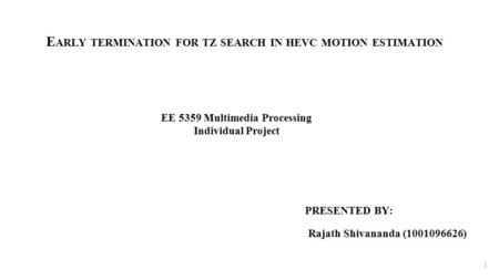 E ARLY TERMINATION FOR TZ SEARCH IN HEVC MOTION ESTIMATION PRESENTED BY: Rajath Shivananda (1001096626) 1 EE 5359 Multimedia Processing Individual Project.