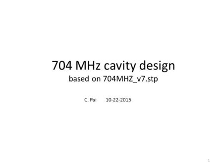 704 MHz cavity design based on 704MHZ_v7.stp C. Pai 10-22-2015 1.