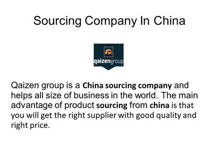 Sourcing Company In China Qaizen group is a China sourcing company and helps all size of business in the world. The main advantage of product sourcing.
