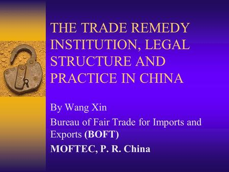 THE TRADE REMEDY INSTITUTION, LEGAL STRUCTURE AND PRACTICE IN CHINA By Wang Xin Bureau of Fair Trade for Imports and Exports (BOFT) MOFTEC, P. R. China.