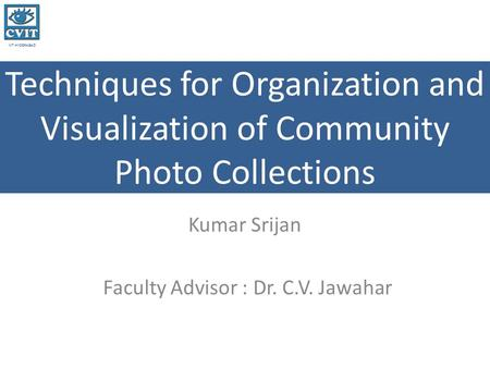IIIT HYDERABAD Techniques for Organization and Visualization of Community Photo Collections Kumar Srijan Faculty Advisor : Dr. C.V. Jawahar.