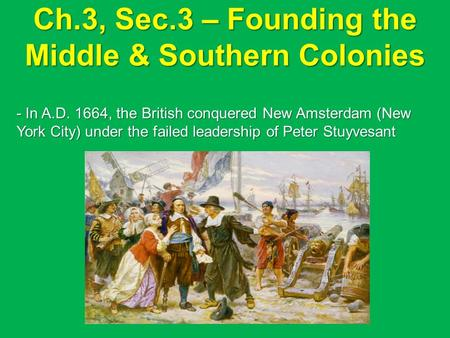 Ch.3, Sec.3 – Founding the Middle & Southern Colonies - In A.D. 1664, the British conquered New Amsterdam (New York City) under the failed leadership of.