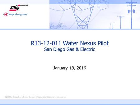 © 2006 San Diego Gas & Electric Company. All copyright and trademark rights reserved R13-12-011 Water Nexus Pilot San Diego Gas & Electric January 19,